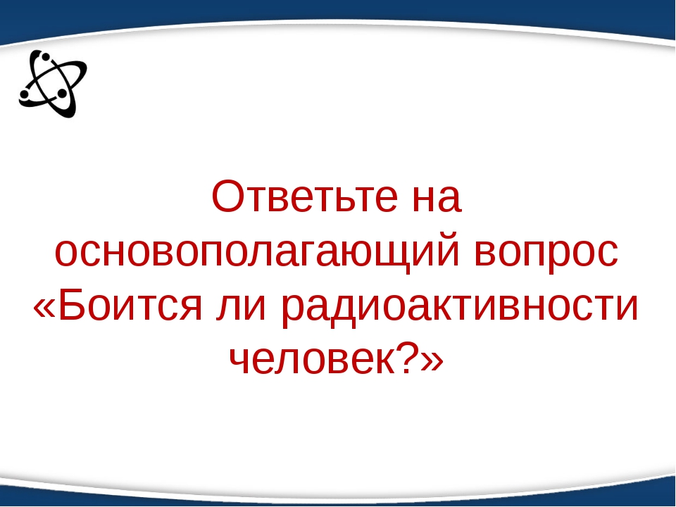 Применение знаний Ответьте на основополагающий вопрос «Боится ли радиоактивно...
