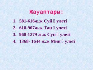 Жауаптары: 581-616ж.ж Суй әулеті 618-907ж.ж Тан әулеті 960-1279 ж.ж Сун әулет
