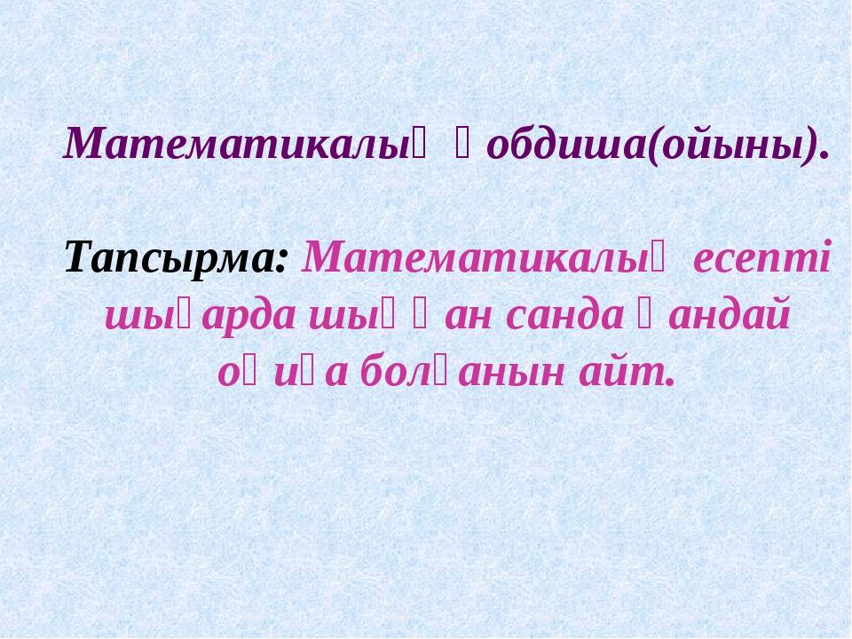 Математикалық қобдиша(ойыны). Тапсырма: Математикалық есепті шығарда шыққан с...
