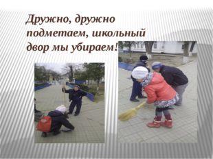 Дружно, дружно подметаем, школьный двор мы убираем!
