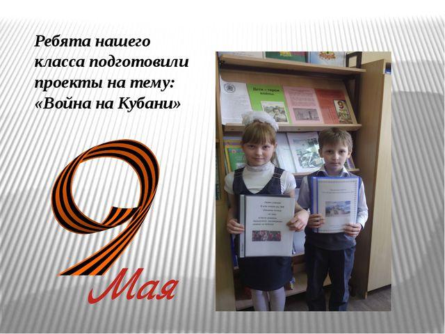 Ребята нашего класса подготовили проекты на тему: «Война на Кубани»