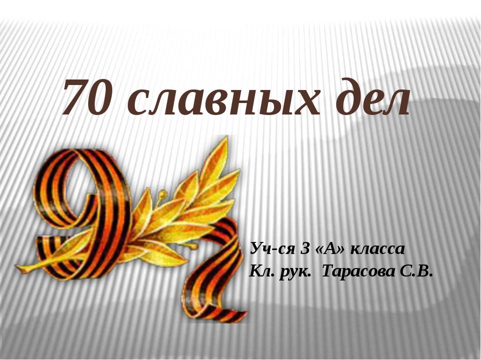 70 славных дел Уч-ся 3 «А» класса Кл. рук. Тарасова С.В.
