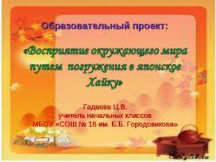 Образовательный проект: Гадаева Ц.В. учитель начальных классов МБОУ «СОШ № 18
