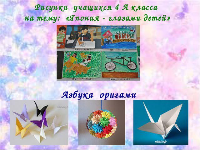 Рисунки учащихся 4 А класса на тему: «Япония - глазами детей» Азбука оригами