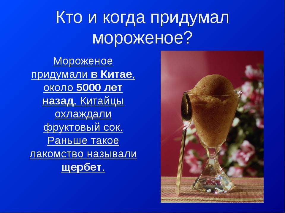 Кто и когда придумал мороженое? Мороженое придумали в Китае, около 5000 лет н...