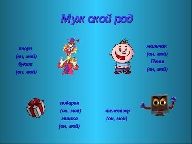 Мужской род клоун (он, мой) букет (он, мой) мальчик (он, мой) Петя (он, мой)...