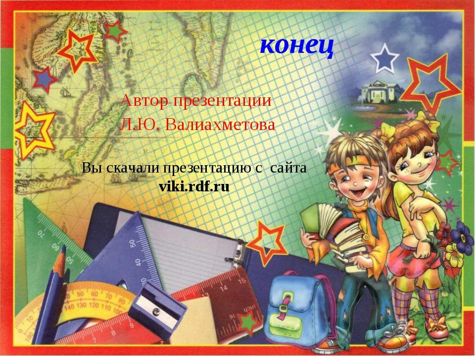 конец Автор презентации Л.Ю. Валиахметова Вы скачали презентацию с сайта viki...