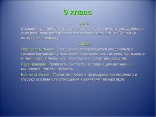 9 класс Цель: Создание условий для развития физических качеств: координации,