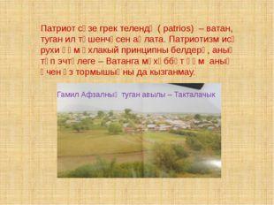 Гамил Афзалның туган авылы – Такталачык Патриот сүзе грек телендә ( patrios)