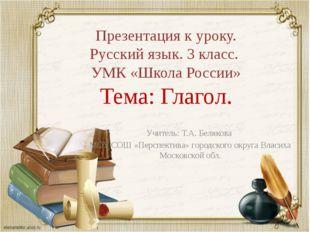 Презентация к уроку. Русский язык. 3 класс. УМК «Школа России» Тема: Глагол.
