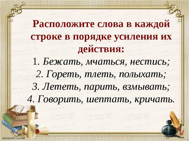 Расположите слова в каждой строке в порядке усиления их действия: 1. Бежать,...