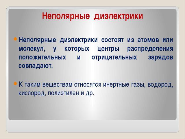 Неполярные диэлектрики Неполярные диэлектрики состоят из атомов или молекул,...
