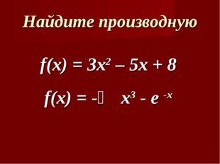 Найдите производную f(x) = 3x2 – 5x + 8 f(x) = -⅓ x3 - e -x
