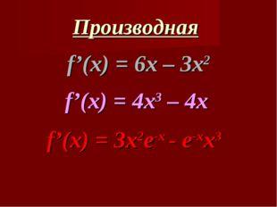 Производная f'(x) = 6x – 3x2 f'(x) = 4x3 – 4x f'(x) = 3x2e-x - e-xx3