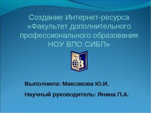 Выполнила: Максакова Ю.И. Научный руководитель: Янина П.А. Создание Интернет-