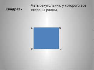 Квадрат - Четырехугольник, у которого все стороны равны. А В С D
