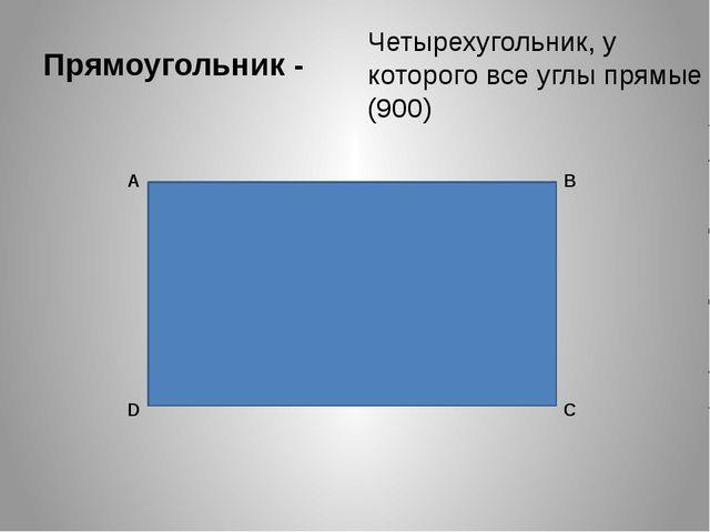 Прямоугольник - Четырехугольник, у которого все углы прямые (900) А В С D