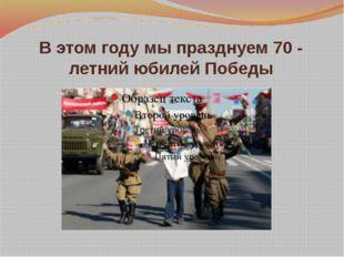 В этом году мы празднуем 70 - летний юбилей Победы