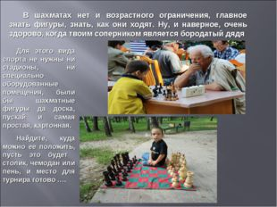 В шахматах нет и возрастного ограничения, главное знать фигуры, знать, как он