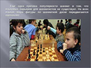 Еще одна причина популярности шахмат в том, что языковых барьеров для шахмати