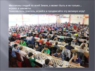 Миллионы людей по всей Земле, а может быть и не только... играют в шахматы.