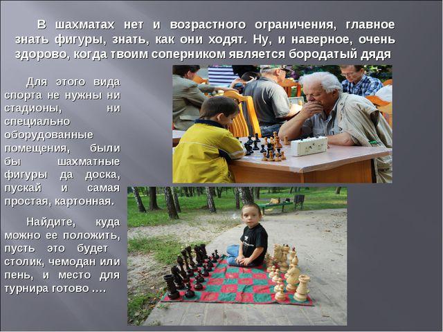 В шахматах нет и возрастного ограничения, главное знать фигуры, знать, как он...
