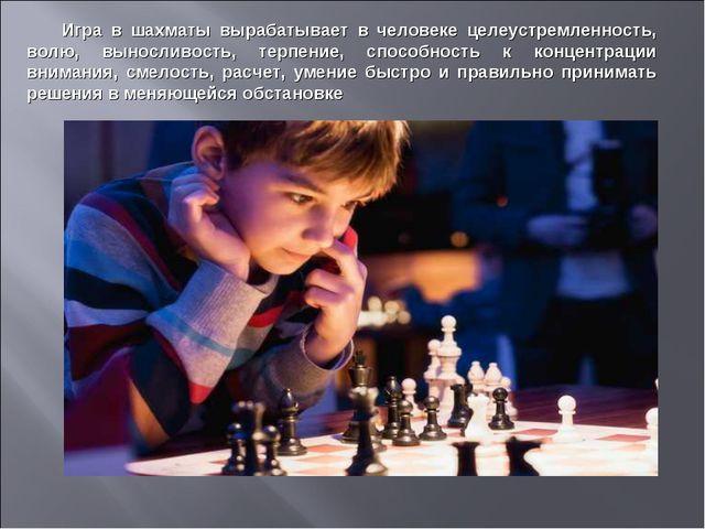 Игра в шахматы вырабатывает в человеке целеустремленность, волю, выносливость...