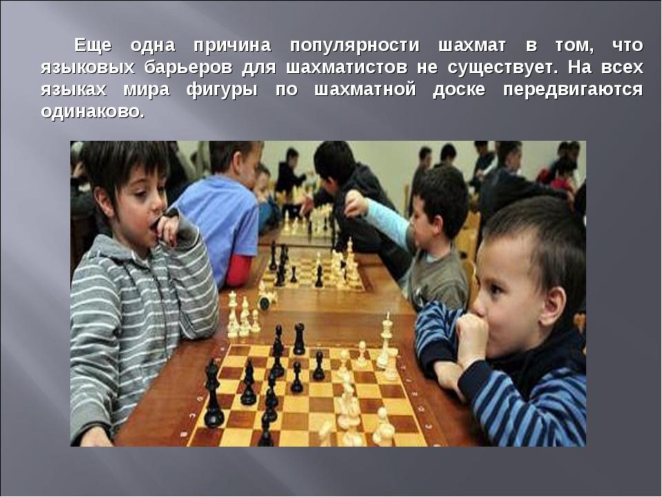 Еще одна причина популярности шахмат в том, что языковых барьеров для шахмати...
