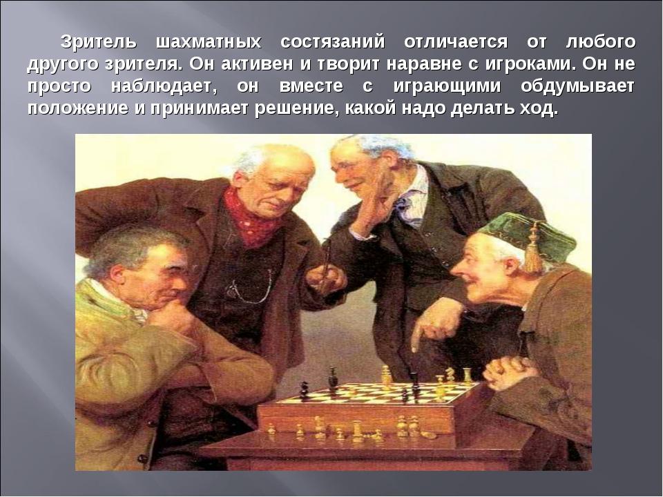 Зритель шахматных состязаний отличается от любого другого зрителя. Он активен...