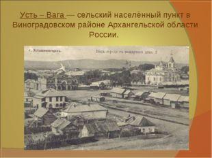 Усть – Вага — сельский населённый пункт в Виноградовском районе Архангельской