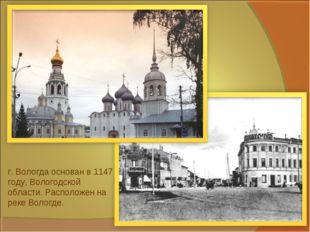 г. Вологда основан в 1147 году, Вологодской области. Расположен на реке Волог