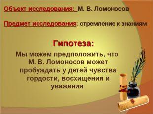 Объект исследования: М. В. Ломоносов Предмет исследования: стремление к знани