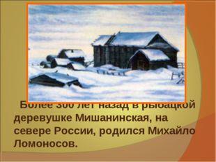 Более 300 лет назад в рыбацкой деревушке Мишанинская, на севере России, роди
