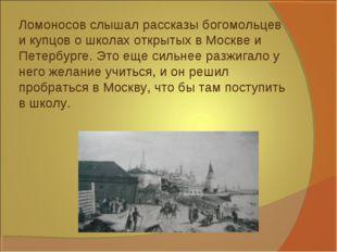 Ломоносов слышал рассказы богомольцев и купцов о школах открытых в Москве и П