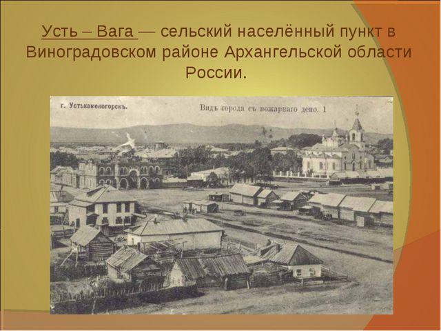 Усть – Вага — сельский населённый пункт в Виноградовском районе Архангельской...
