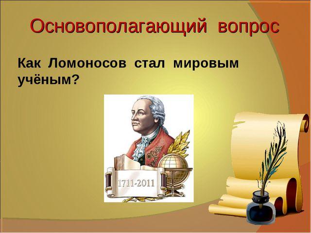 Основополагающий вопрос Как Ломоносов стал мировым учёным?