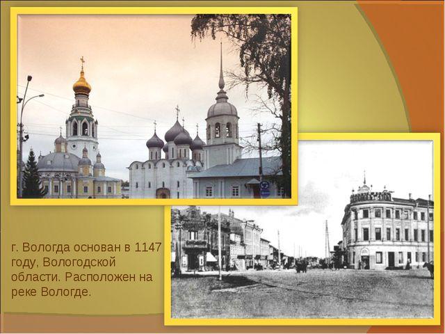 г. Вологда основан в 1147 году, Вологодской области. Расположен на реке Волог...