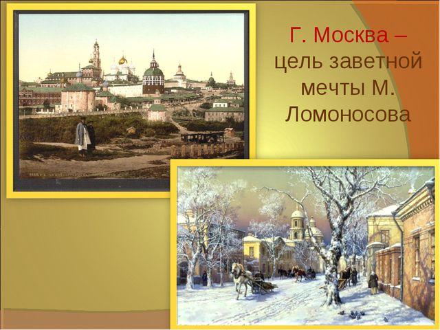 Г. Москва – цель заветной мечты М. Ломоносова