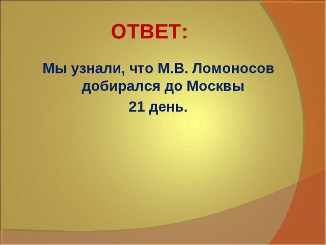 ОТВЕТ: Мы узнали, что М.В. Ломоносов добирался до Москвы 21 день.