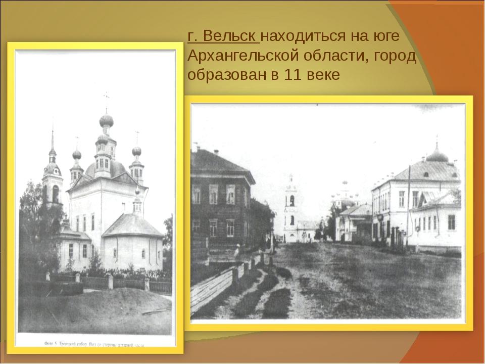 г. Вельск находиться на юге Архангельской области, город образован в 11 веке