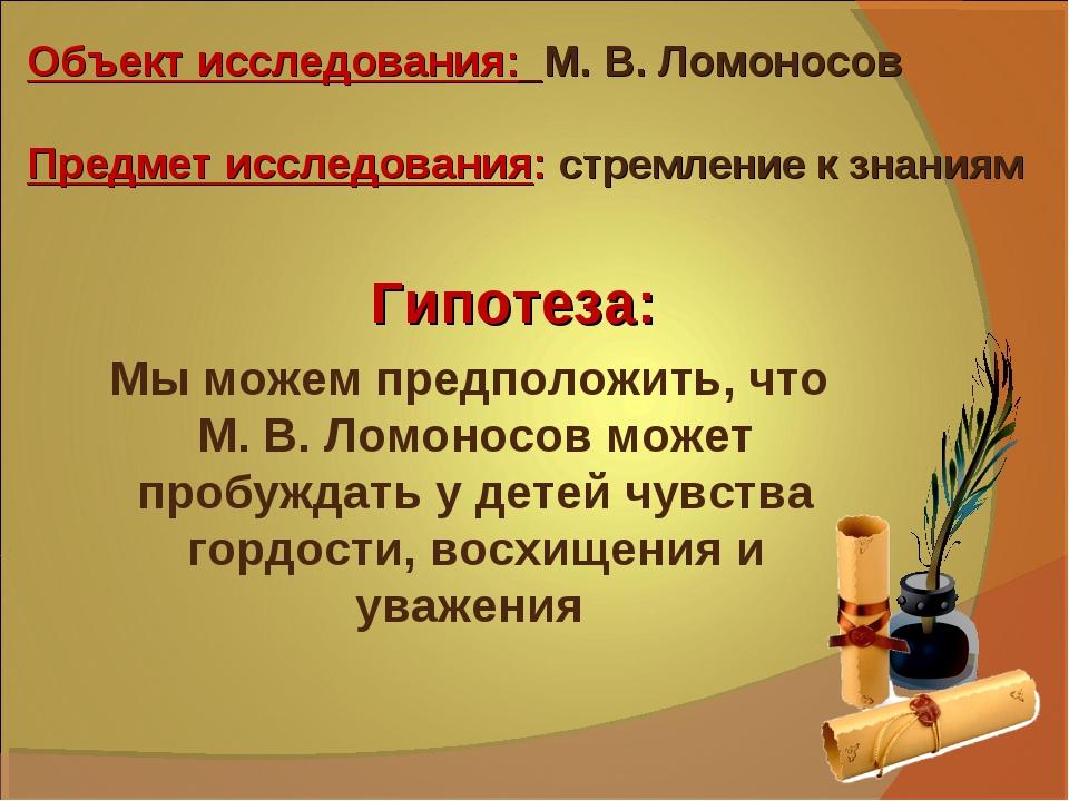 Объект исследования: М. В. Ломоносов Предмет исследования: стремление к знани...