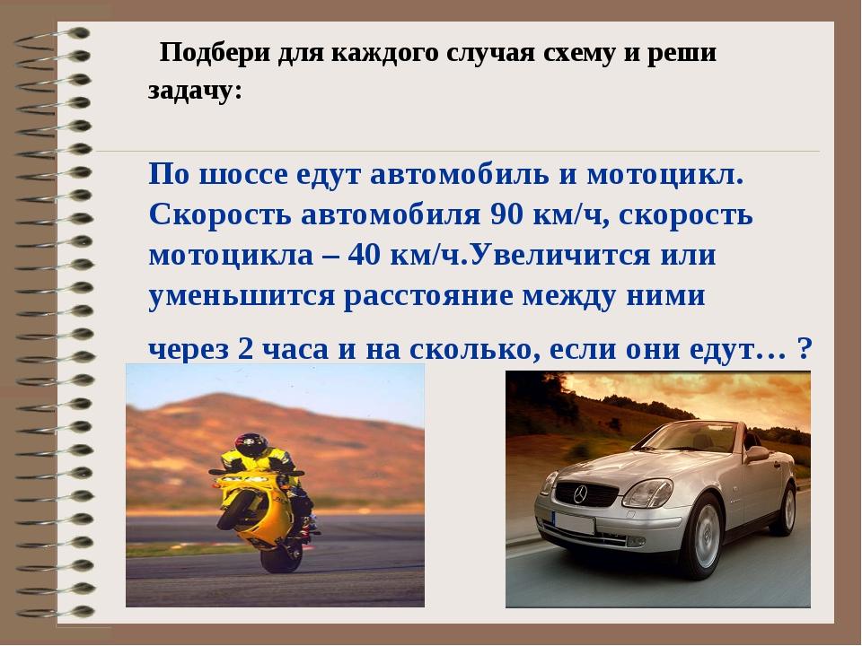 Подбери для каждого случая схему и реши задачу: По шоссе едут автомобиль и м...