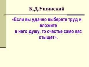 К.Д.Ушинский «Если вы удачно выберете труд и вложите в него душу, то счастье