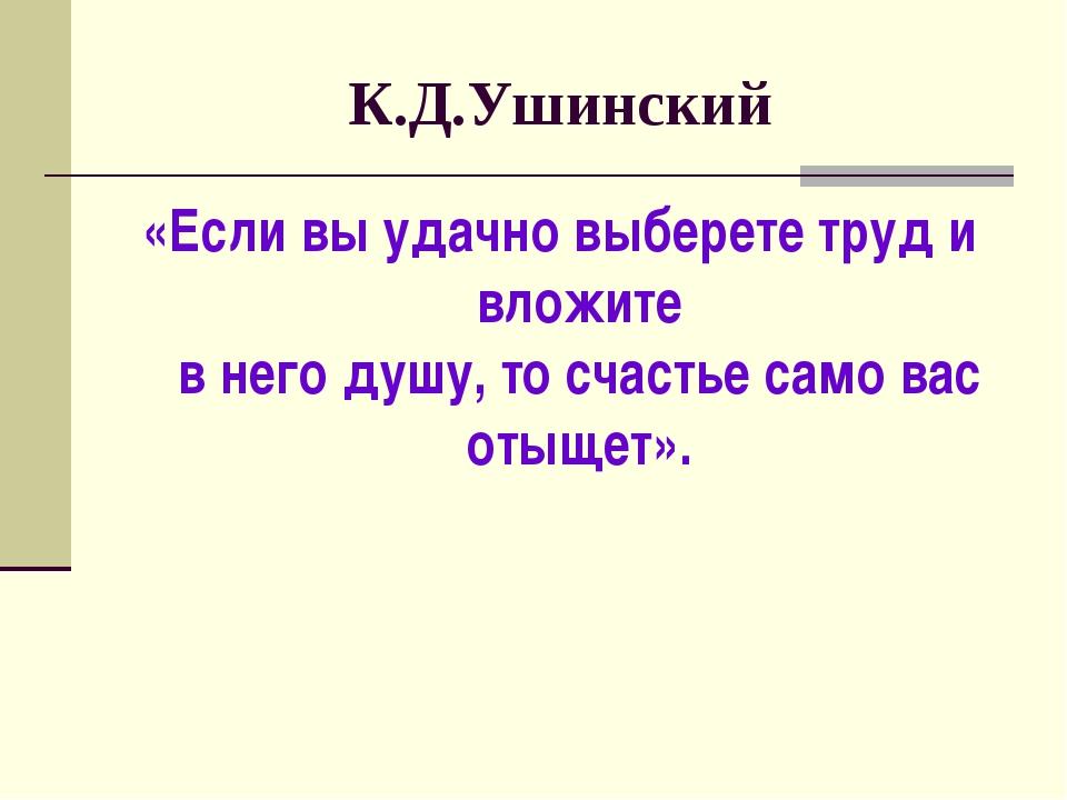 К.Д.Ушинский «Если вы удачно выберете труд и вложите в него душу, то счастье...