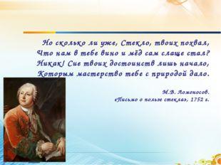 Но сколько ли уже, Стекло, твоих похвал, Что нам в тебе вино и мёд сам слаще