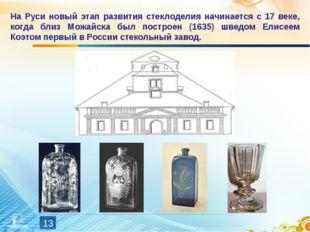 * На Руси новый этап развития стеклоделия начинается с 17 веке, когда близ Мо