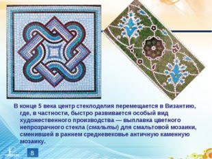 * В конце 5 века центр стеклоделия перемещается в Византию, где, в частности,