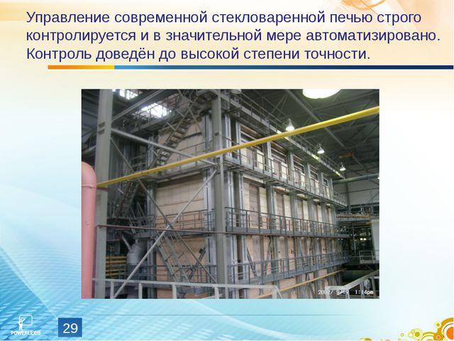 Управление современной стекловаренной печью строго контролируется и в значите...