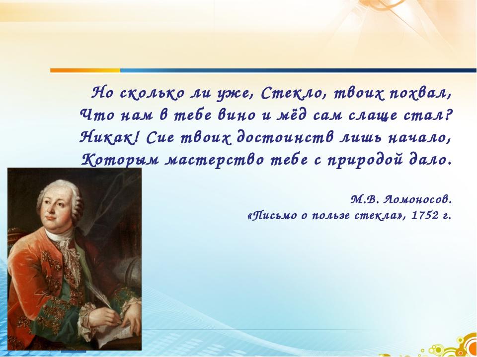 Но сколько ли уже, Стекло, твоих похвал, Что нам в тебе вино и мёд сам слаще...