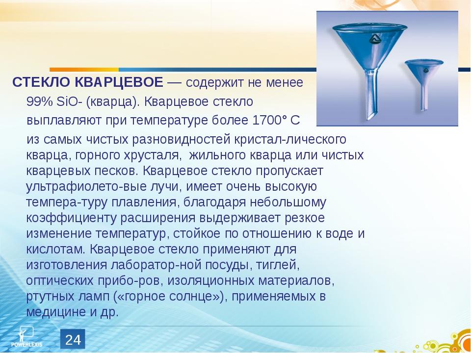 СТЕКЛО КВАРЦЕВОЕ — содержит не менее 99% SiO- (кварца). Кварцевое стекло выпл...